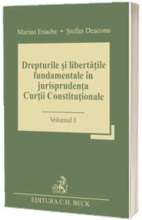 Drepturile si libertatile fundamentale in jurisprudenta Curtii Constitutionale. Volumul I