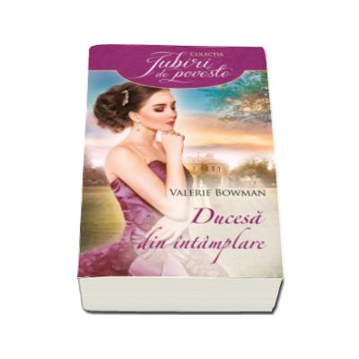 Ducesa din intamplare - Valerie Bowman ( Iubiri de poveste )