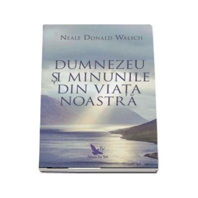 Dumnezeu si minunile din viata noastra -  Neale Donald Walsch (Editie revizuita)