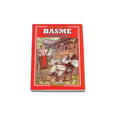 Petre Ispirescu - Basme (Cartile copilariei tale)