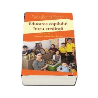 Educarea copilului intru credinta Vol I. Probleme dificile de educatie