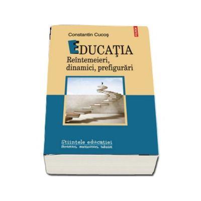 Educatia. Reintemeieri, dinamici, prefigurari - Constantin Cucos