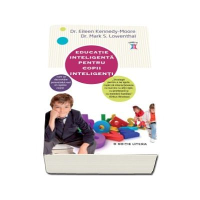 Educatie inteligenta pentru copii inteligenti. Cum sa dezvoltam potentialul real al copiilor nostri - Eileen Kennedy-Moore