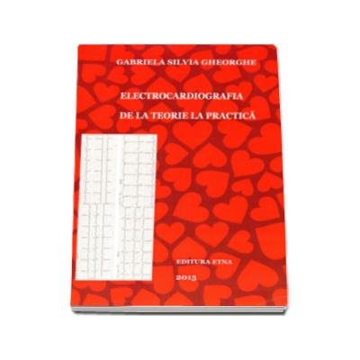 Electrocardiografia. De la teorie la practica - Gabriela Silvia Gheorghe