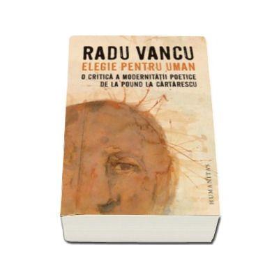 Elegie pentru uman - O critica a modernitatii poetice de la Pound la Cartarescu (Radu Vancu)