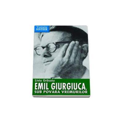 Emil Giurgiuca, sub povara vremurilor