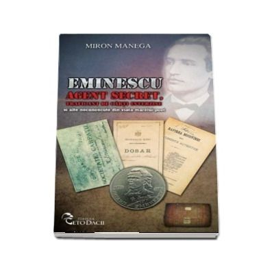 Eminescu Agent secret, traficant de carti interzise si alte necunoscute din viata marelui poet - Miron Manega