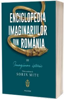 Enciclopedia imaginariilor din Romania.  Imaginar istoric , volumul III