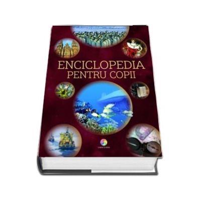 Enciclopedia pentru copii. Ghidul tau spre lumea cunoasterii. Geografie, animale, istorie, arte, stiinta si tehnologie, corpul uman
