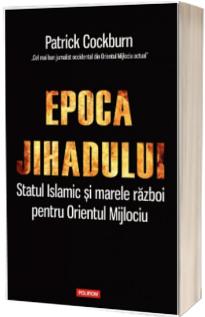 Epoca jihadului. Statul Islamic si marele razboi pentru Orientul Mijlociu