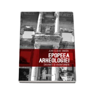 Epopeea arheologiei - Savanti si aventurieri