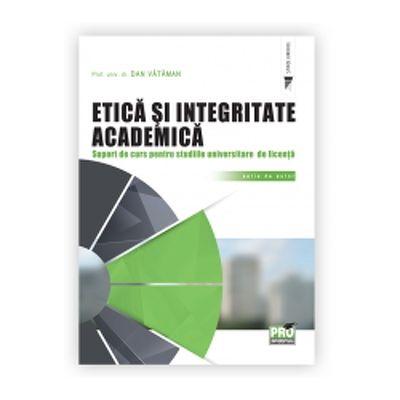 Etica si integritate academica. Suport de curs pentru studiile universitare de licenta