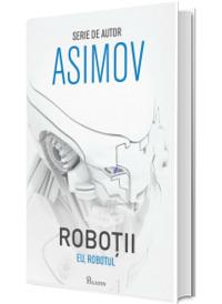 Eu, Robotul. Primul volum din seria Robotii - Isaac Asimov