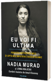 Eu voi fi ultima. Povestea captivitatii mele si lupta mea impotriva Statului Islamic - Nadia Murad