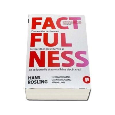 Factfulness. Zece motive pentru care interpretam gresit lumea si de ce lucrurile stau mai bine decat crezi