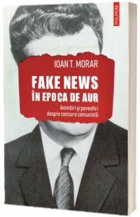 Fake news in Epoca de Aur. Amintiri si povestiri cu cenzura comunista