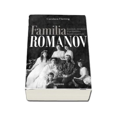 Familia Romanov. Asasinat, revolutie si prabusirea Rusiei imperiale