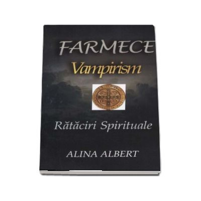 Farmece. Vampirism. Rataciri spirituale - Alina Albert