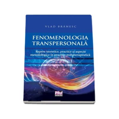 Fenomenologia transpersonala. Repere teoretice, practice si aspecte metodologice in practica psihoterapeutica - Vlad Branesc
