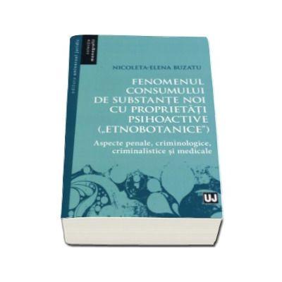 Fenomenul consumului de substante noi cu proprietati psihoactive (etnobotanice) - Aspecte penale, criminologice, criminalistice si medicale