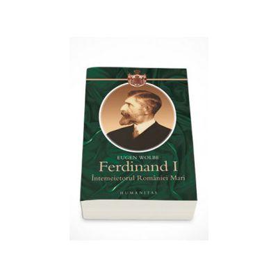 Ferdinand I, intemeietorul Romaniei Mari (O biografie) - Eugen Wolbe