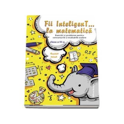 Fii InteligenT... la matematica pentru clasa a III-a. Exercitii si probleme pentru concursurile si evaluarile scolare (Editie 2018-2019)