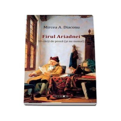 Firul Ariadnei - 10 carti de proza (si nu numai) - Mircea A. Diaconu