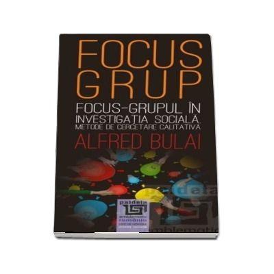 Focus - grupul in investigatia sociala. Metode de cercetare calitativa editia a II-a revazuta