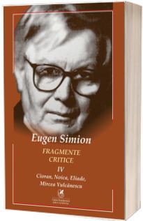 Fragmente critice. Vol. 4: Cioran, Noica, Eliade, Mircea Vulcanescu - Eugen Simion