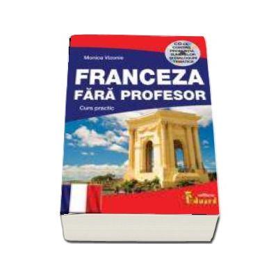 Franceza fara profesor. Curs practic, contine CD cu pronuntia sunetelor si dialogurilor tematice - Monica Vizonie