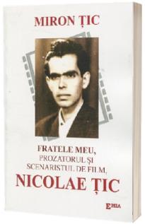 Fratele meu, prozatorul si scenaristul de film, Nicolae Tic