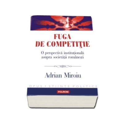 Fuga de competitie. O perspectiva institutionala asupra societatii romanesti - Adrian Miroiu