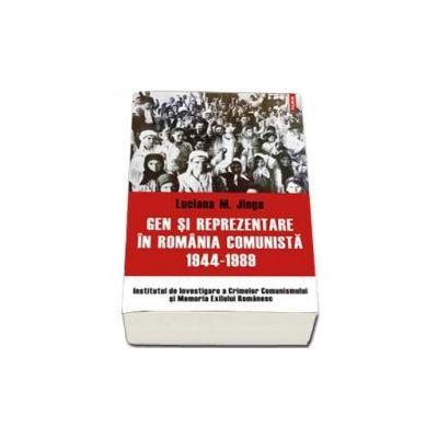 Gen si reprezentare in Romania comunista, 1944-1989 - Volum aparut sub egida Institutului de Investigare a Crimelor Comunismului si Memoria Exilului Romanesc