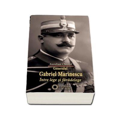 Generalul Gabriel Marinescu. Intre lege si faradelege - Aurelian Chistol