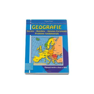 Geografie, manual pentru clasa a XII-a. Europa si Romania in Uniunea Europeana: probleme fundamentale - Grigore Posea