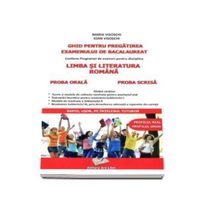 Ghid pentru pregatirea examenului de bacalaureat Limba si Literatura Romana (Profilul real - Profilul uman). Proba scrisa si proba orala - Maria Visoschi