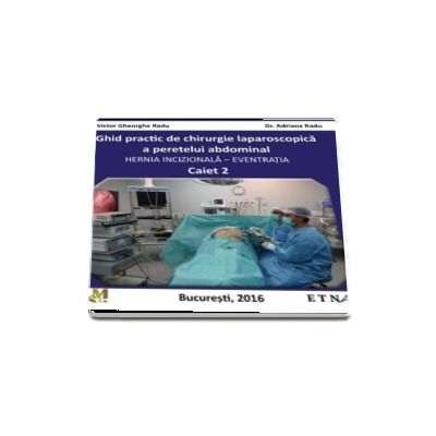 Ghid practic de chirurgie laparoscopica a peretelui abdominal. Hernia Incizionala - Eventratia (Caiet 2)