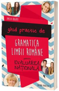Ghid Practic de Gramatica Limbii Romane pentru Evaluarea Nationala, editia a II-a