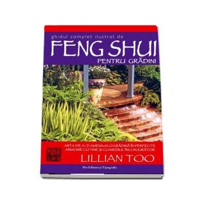 Ghidul complet ilustrat de Feng Shui pentru gradini. Arta de a-ti amenaja o gradina in perfecta armonie cu tine cu mediul inconjurator