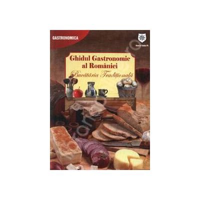 Ghidul Gastronomic al Romaniei. Bucataria Traditionala (Editie de chiosc)