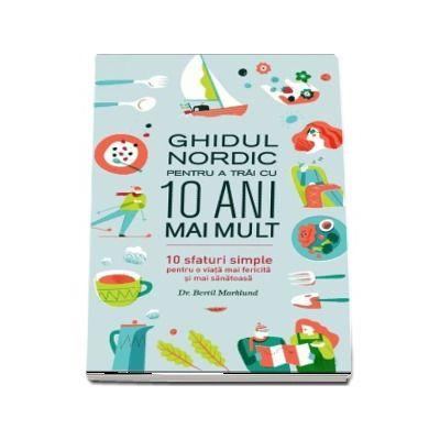 Ghidul nordic pentru a trai cu 10 ani mai mult. 10 sfaturi simple pentru o viata mai fericita si mai sanatoasa - Bertil Marklund