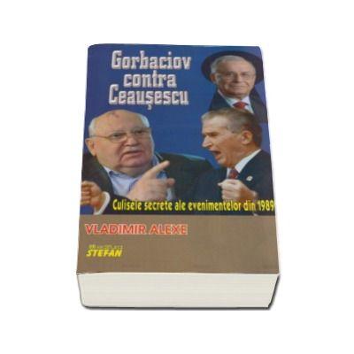 Gorbaciov contra Ceausescu. Culisele secrete ale evenimentelor din 1989