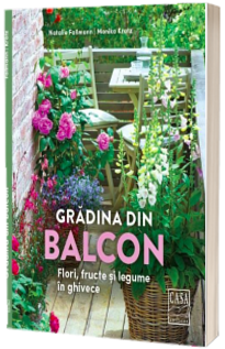 Gradina din balcon - Flori, fructe si legume in ghivece