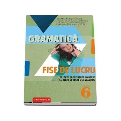 Gramatica. Fise de lucru pe lectii si unitati de invatare cu itemi si teste de evaluare pentru clasa a VI-a