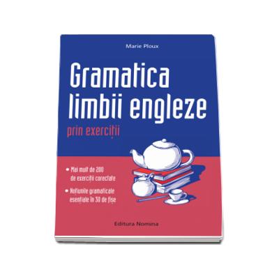 Gramatica limbii engleze prin exercitii. Peste 300 de exercitii corectate si notiuni gramaticale in 30 de fise