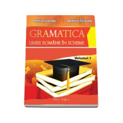 Gramatica limbii romane in scheme, volumul I (partea de teorie) - Maria Ticleanu