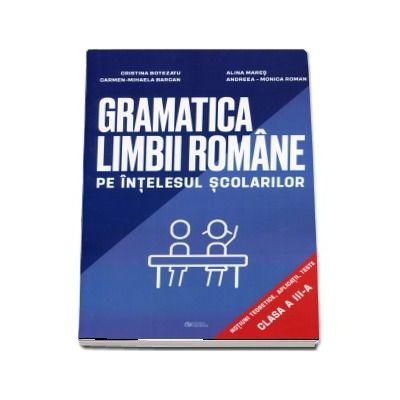 Gramatica limbii romane pe intelesul scolarilor. Notiuni teoretice, aplicatii, teste pentru clasa a III-a