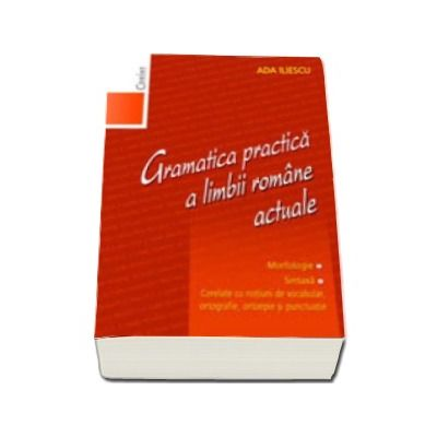 Gramatica practica a limbii romane actuale. Morfologie. Sintaxa (Editia a II-a, revizuita)