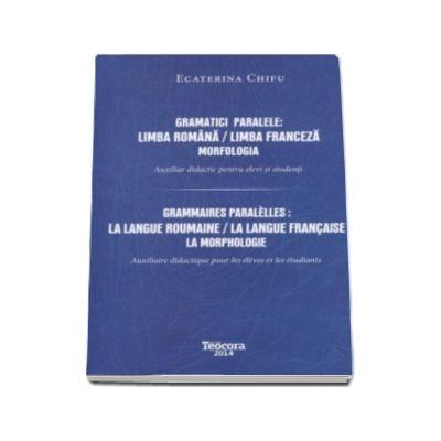 Gramatici paralele - Limba Romana. Limba Franceza - Mofologia. Auxiliar didactic pentru elevi si studenti
