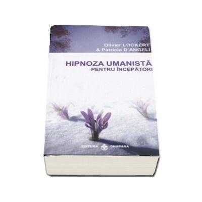 Hipnoza umanista pentru incepatori. O metoda de extindere a constiintei, care va poate schimba viata - Olivier Lockert